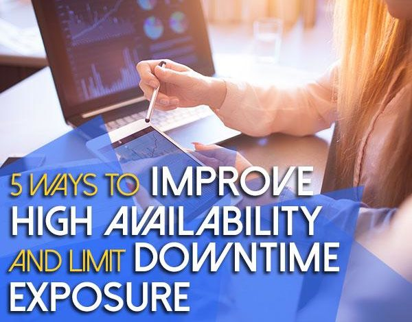 5 Ways to Improve High Availability and Limit Downtime Exposure